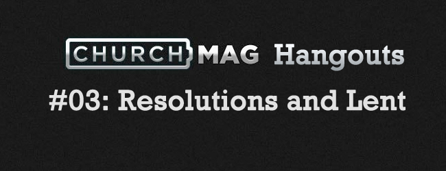 Churchmag Hangouts - 03 Resolutions and Lent